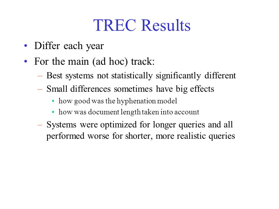 TREC Results Differ each year For the main (ad hoc) track: –Best systems not statistically significantly different –Small differences sometimes have b
