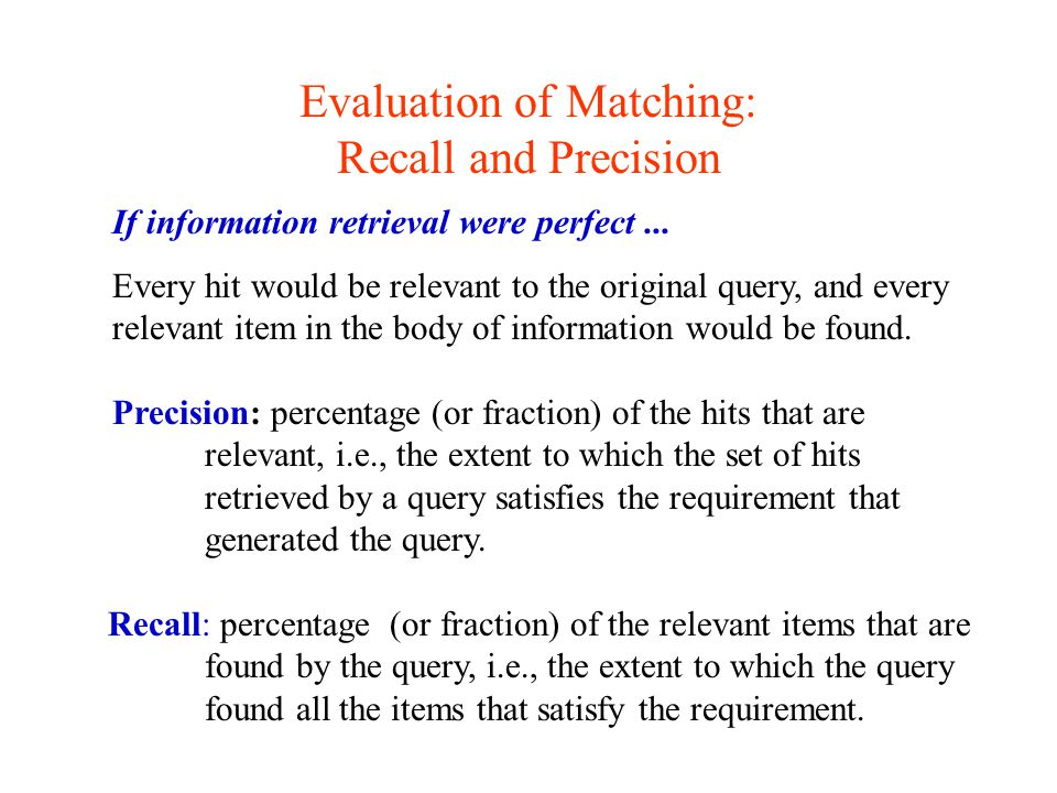Evaluation of Matching: Recall and Precision If information retrieval were perfect... Every hit would be relevant to the original query, and every rel