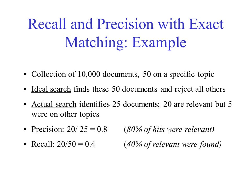Recall and Precision with Exact Matching: Example Collection of 10,000 documents, 50 on a specific topic Ideal search finds these 50 documents and reject all others Actual search identifies 25 documents; 20 are relevant but 5 were on other topics Precision: 20/ 25 = 0.8 (80% of hits were relevant) Recall: 20/50 = 0.4(40% of relevant were found)