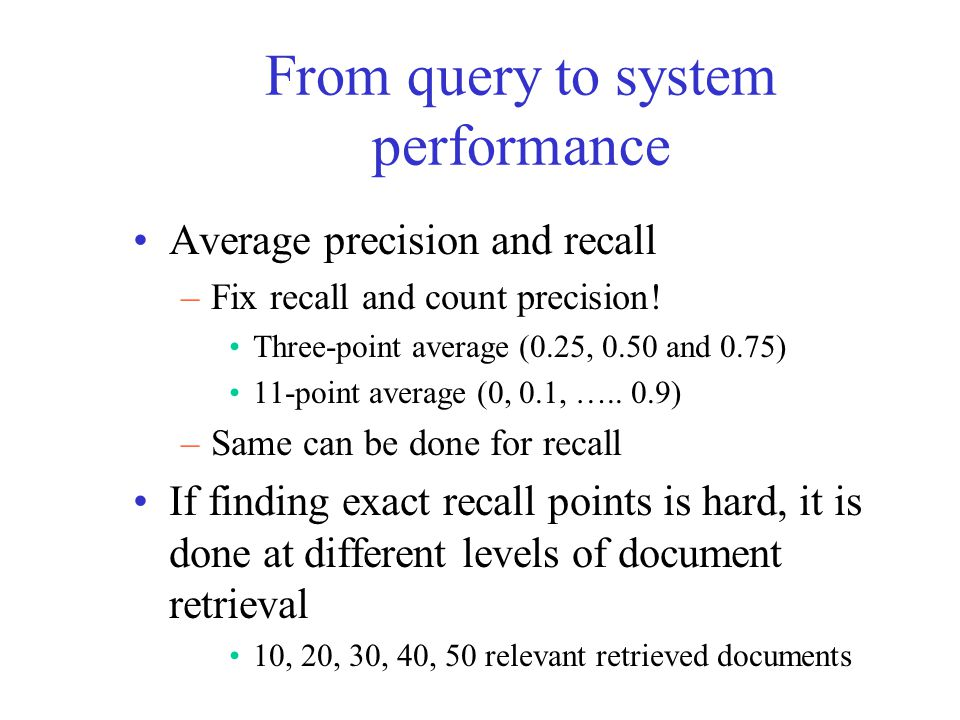 From query to system performance Average precision and recall –Fix recall and count precision! Three-point average (0.25, 0.50 and 0.75) 11-point aver