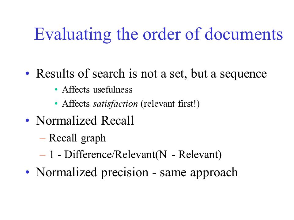 Evaluating the order of documents Results of search is not a set, but a sequence Affects usefulness Affects satisfaction (relevant first!) Normalized