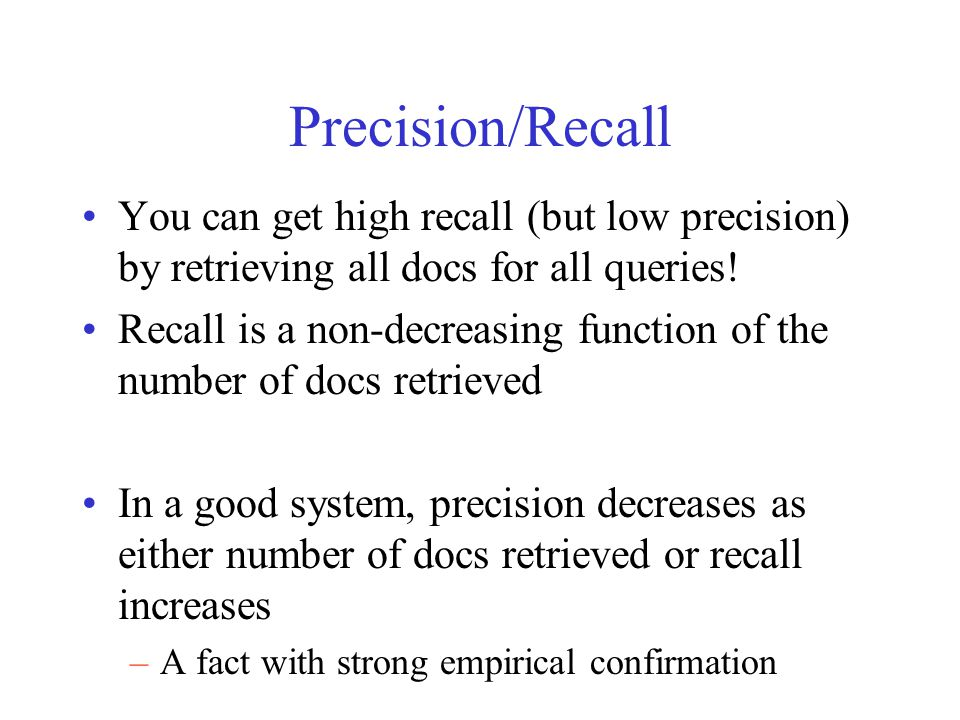 Precision/Recall You can get high recall (but low precision) by retrieving all docs for all queries! Recall is a non-decreasing function of the number