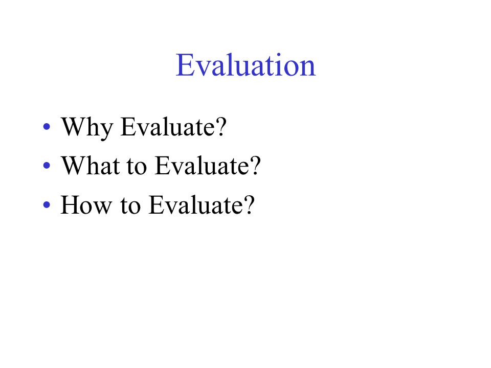 Evaluation Why Evaluate What to Evaluate How to Evaluate