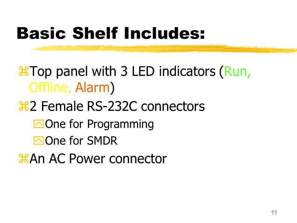 11 Basic Shelf Includes: zTop panel with 3 LED indicators (Run, Offline, Alarm) z2 Female RS-232C connectors yOne for Programming yOne for SMDR zAn AC