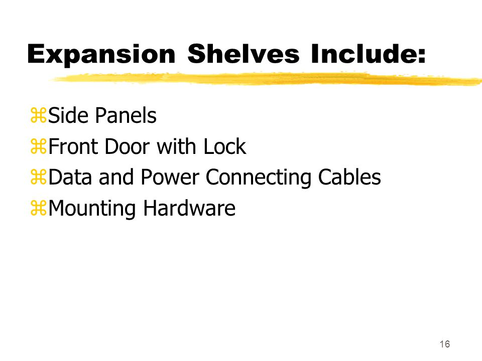 16 Expansion Shelves Include: zSide Panels zFront Door with Lock zData and Power Connecting Cables zMounting Hardware