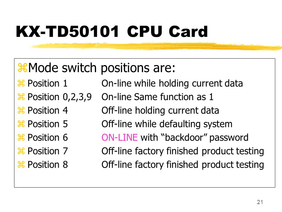 21 KX-TD50101 CPU Card zMode switch positions are: zPosition 1On-line while holding current data zPosition 0,2,3,9On-line Same function as 1 zPosition