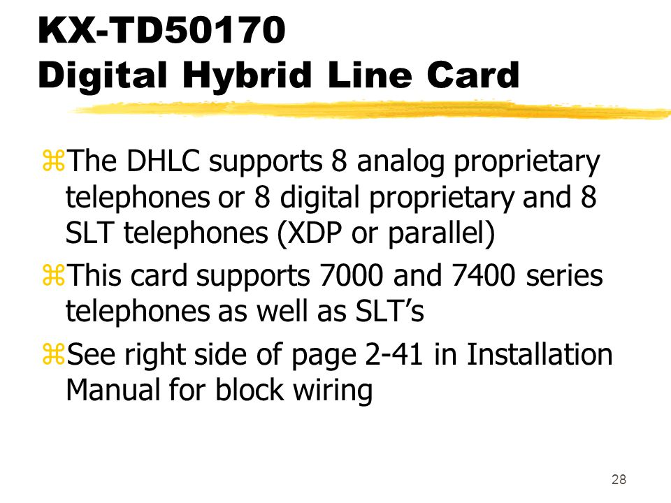 28 KX-TD50170 Digital Hybrid Line Card zThe DHLC supports 8 analog proprietary telephones or 8 digital proprietary and 8 SLT telephones (XDP or parall