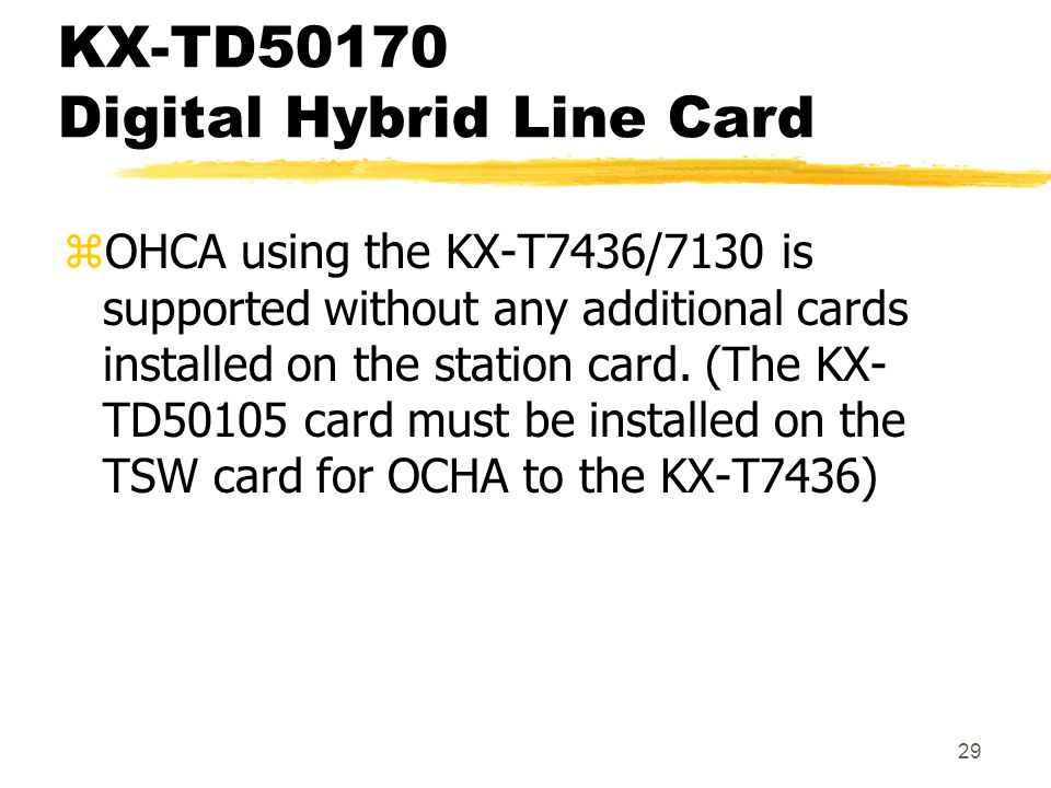29 KX-TD50170 Digital Hybrid Line Card zOHCA using the KX-T7436/7130 is supported without any additional cards installed on the station card. (The KX-