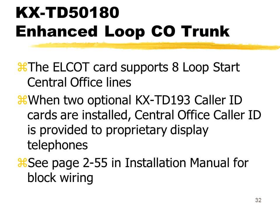 32 KX-TD50180 Enhanced Loop CO Trunk zThe ELCOT card supports 8 Loop Start Central Office lines zWhen two optional KX-TD193 Caller ID cards are instal