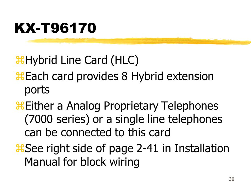 38 KX-T96170 zHybrid Line Card (HLC) zEach card provides 8 Hybrid extension ports zEither a Analog Proprietary Telephones (7000 series) or a single li