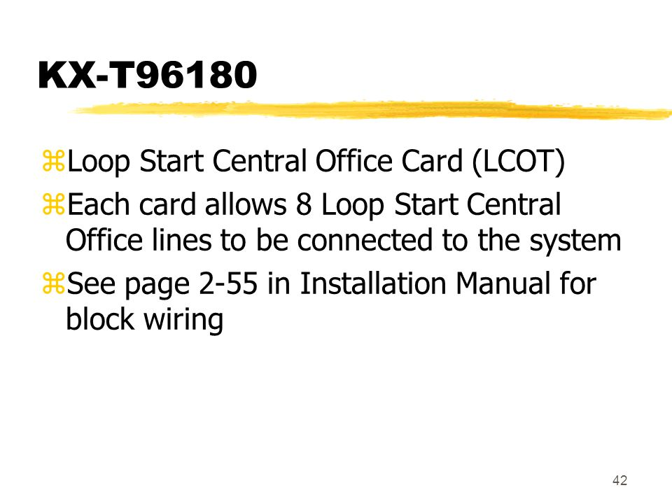 42 KX-T96180 zLoop Start Central Office Card (LCOT) zEach card allows 8 Loop Start Central Office lines to be connected to the system zSee page 2-55 i