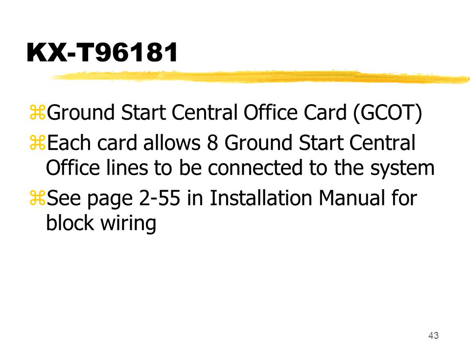 43 KX-T96181 zGround Start Central Office Card (GCOT) zEach card allows 8 Ground Start Central Office lines to be connected to the system zSee page 2-