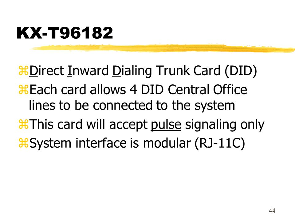 44 KX-T96182 zDirect Inward Dialing Trunk Card (DID) zEach card allows 4 DID Central Office lines to be connected to the system zThis card will accept