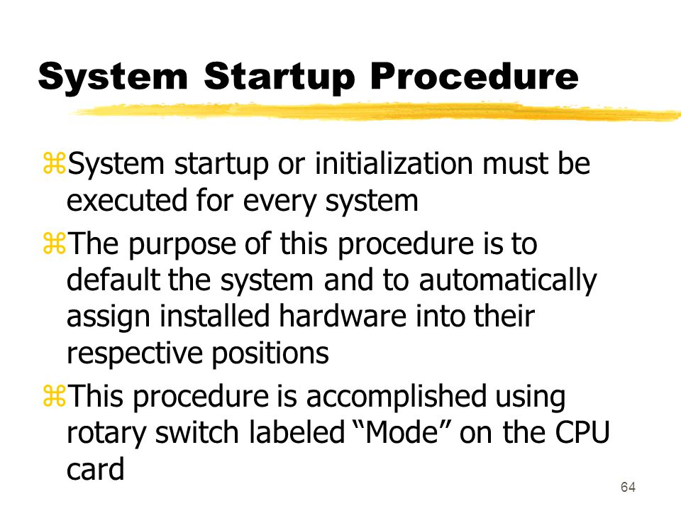 64 System Startup Procedure zSystem startup or initialization must be executed for every system zThe purpose of this procedure is to default the syste
