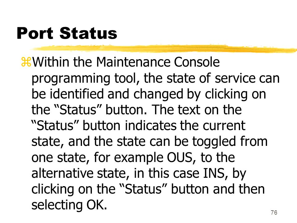 "76 Port Status zWithin the Maintenance Console programming tool, the state of service can be identified and changed by clicking on the ""Status"" button"