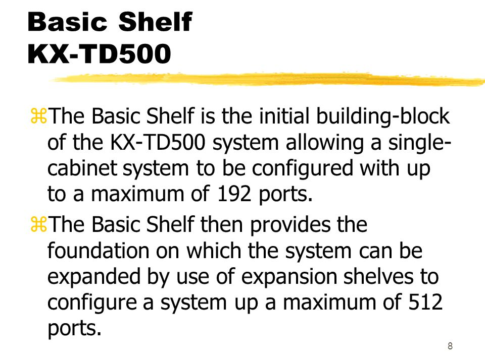 9 Basic Shelf KX-TD500 zThe Basic Shelf houses the system's common control cards including the Central Processing Unit (CPU) card and the Time Switch (TSW) card.