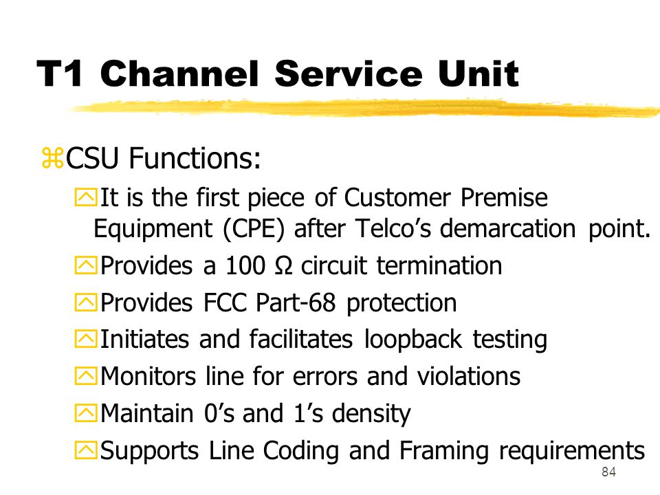84 T1 Channel Service Unit zCSU Functions: yIt is the first piece of Customer Premise Equipment (CPE) after Telco's demarcation point. yProvides a 100