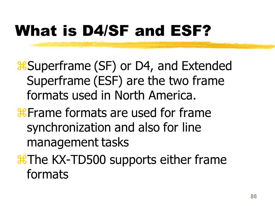 86 What is D4/SF and ESF? zSuperframe (SF) or D4, and Extended Superframe (ESF) are the two frame formats used in North America. zFrame formats are us