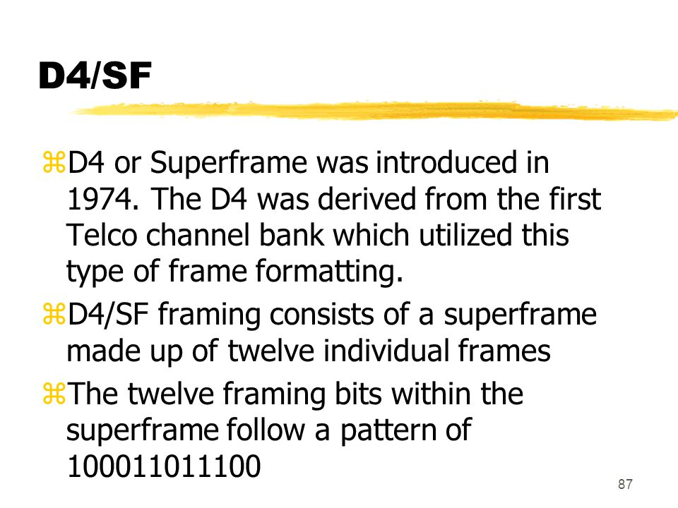 87 D4/SF zD4 or Superframe was introduced in 1974. The D4 was derived from the first Telco channel bank which utilized this type of frame formatting.