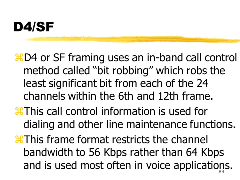 "89 D4/SF zD4 or SF framing uses an in-band call control method called ""bit robbing"" which robs the least significant bit from each of the 24 channels"