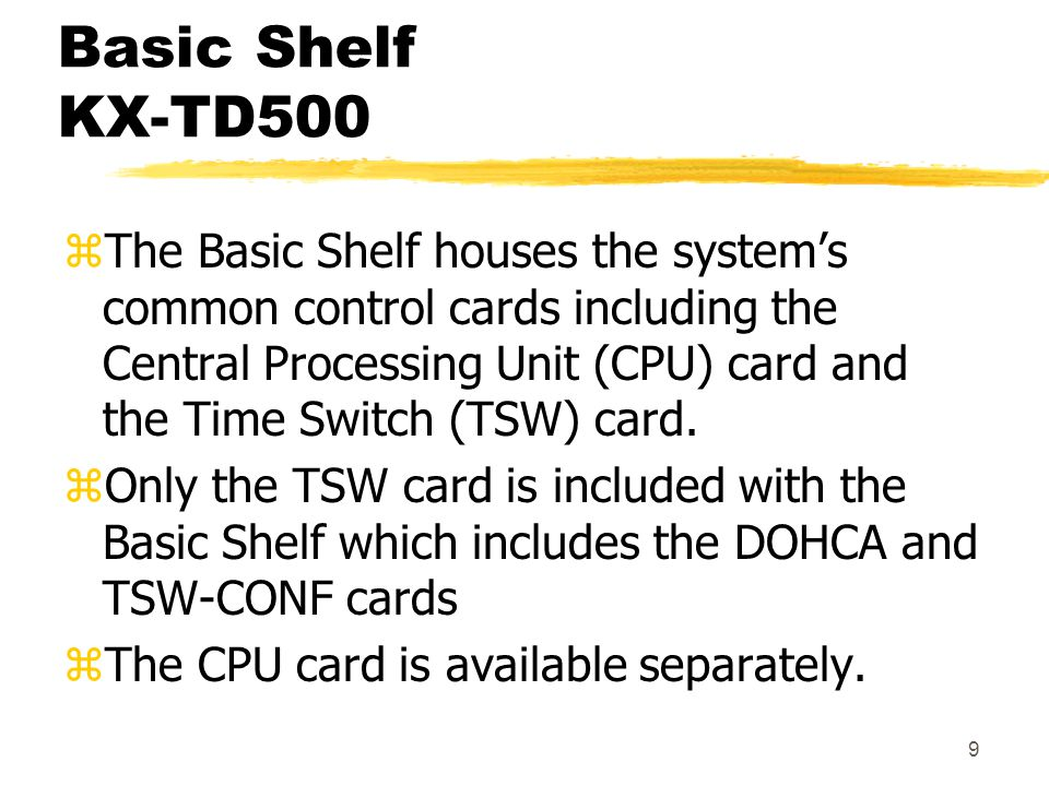 9 Basic Shelf KX-TD500 zThe Basic Shelf houses the system's common control cards including the Central Processing Unit (CPU) card and the Time Switch