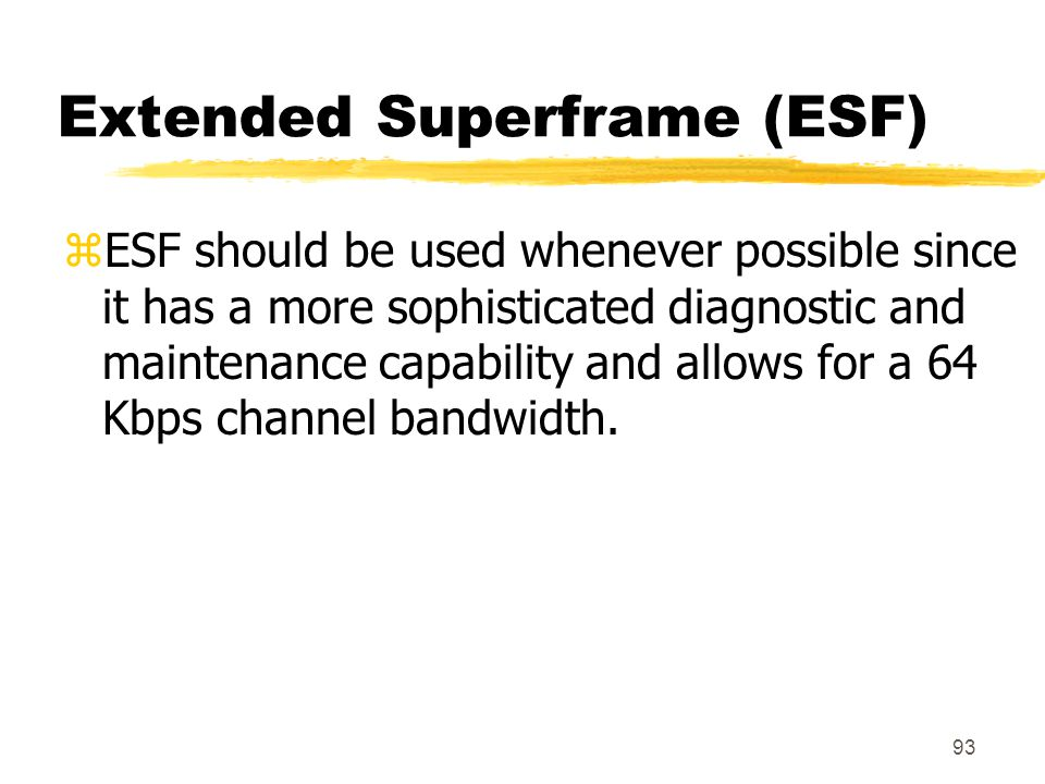 93 Extended Superframe (ESF) zESF should be used whenever possible since it has a more sophisticated diagnostic and maintenance capability and allows