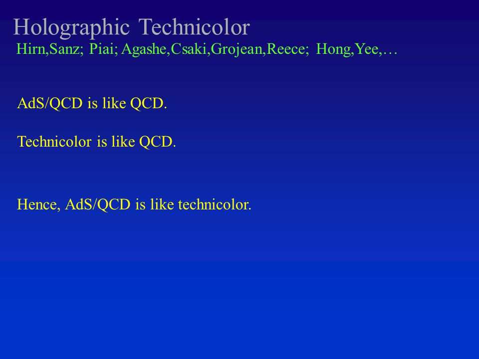Holographic Technicolor Hirn,Sanz; Piai; Agashe,Csaki,Grojean,Reece; Hong,Yee,… AdS/QCD is like QCD.