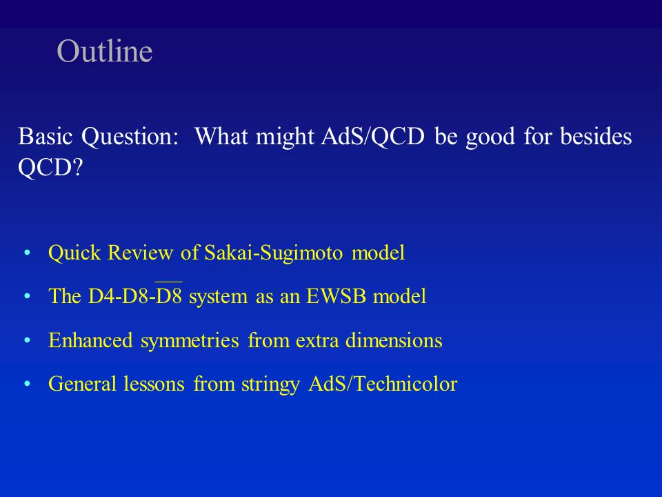 Outline Quick Review of Sakai-Sugimoto model The D4-D8-D8 system as an EWSB model Enhanced symmetries from extra dimensions General lessons from stringy AdS/Technicolor Basic Question: What might AdS/QCD be good for besides QCD