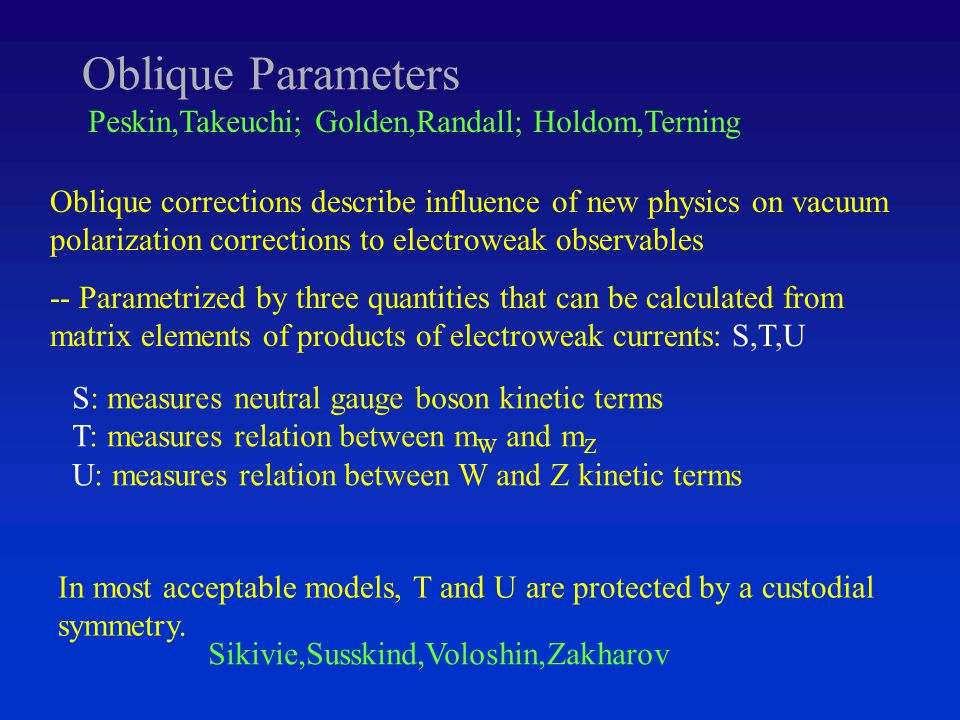 Oblique Parameters Oblique corrections describe influence of new physics on vacuum polarization corrections to electroweak observables -- Parametrized by three quantities that can be calculated from matrix elements of products of electroweak currents: S,T,U Peskin,Takeuchi; Golden,Randall; Holdom,Terning S: measures neutral gauge boson kinetic terms T: measures relation between m W and m Z U: measures relation between W and Z kinetic terms In most acceptable models, T and U are protected by a custodial symmetry.