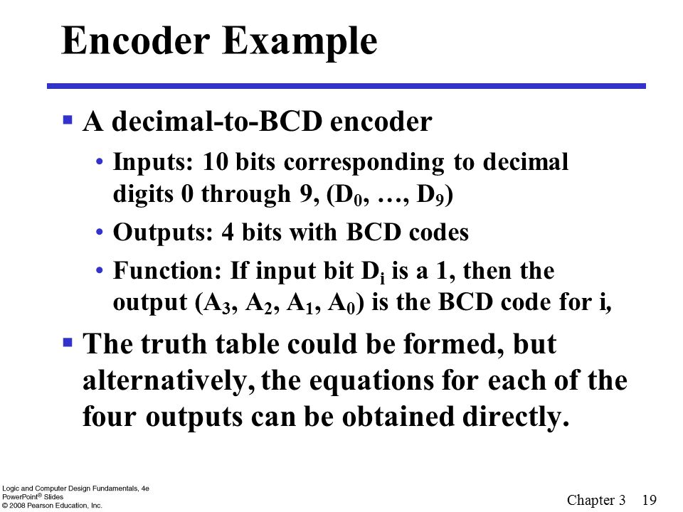 Chapter 3 19 Encoder Example  A decimal-to-BCD encoder Inputs: 10 bits corresponding to decimal digits 0 through 9, (D 0, …, D 9 ) Outputs: 4 bits wi