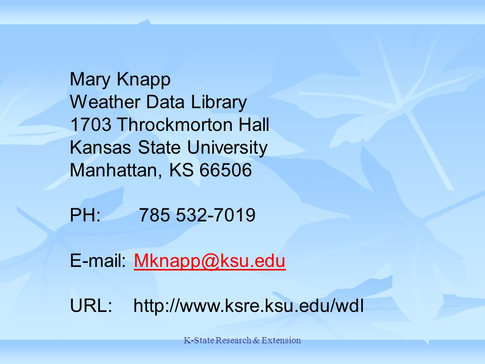 K-State Research & Extension Mary Knapp Weather Data Library 1703 Throckmorton Hall Kansas State University Manhattan, KS 66506 PH: 785 532-7019 E-mail: Mknapp@ksu.eduMknapp@ksu.edu URL: http://www.ksre.ksu.edu/wdl