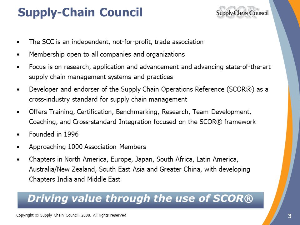 3 Copyright © Supply Chain Council, 2008. All rights reserved Supply-Chain Council The SCC is an independent, not-for-profit, trade association Member