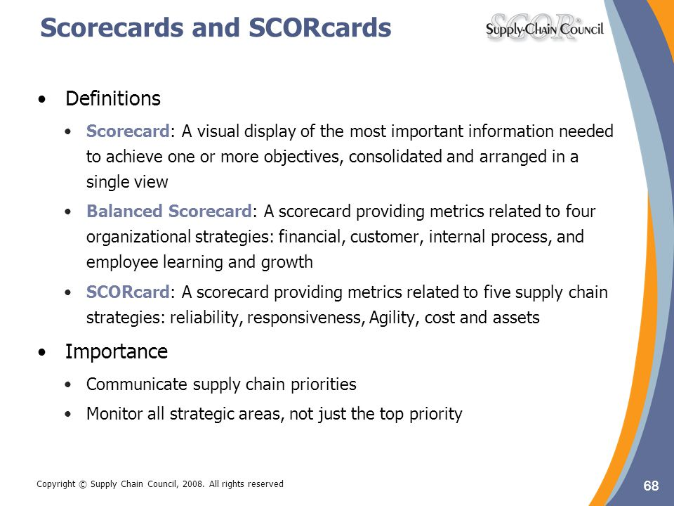 68 Copyright © Supply Chain Council, 2008. All rights reserved Scorecards and SCORcards Definitions Scorecard: A visual display of the most important