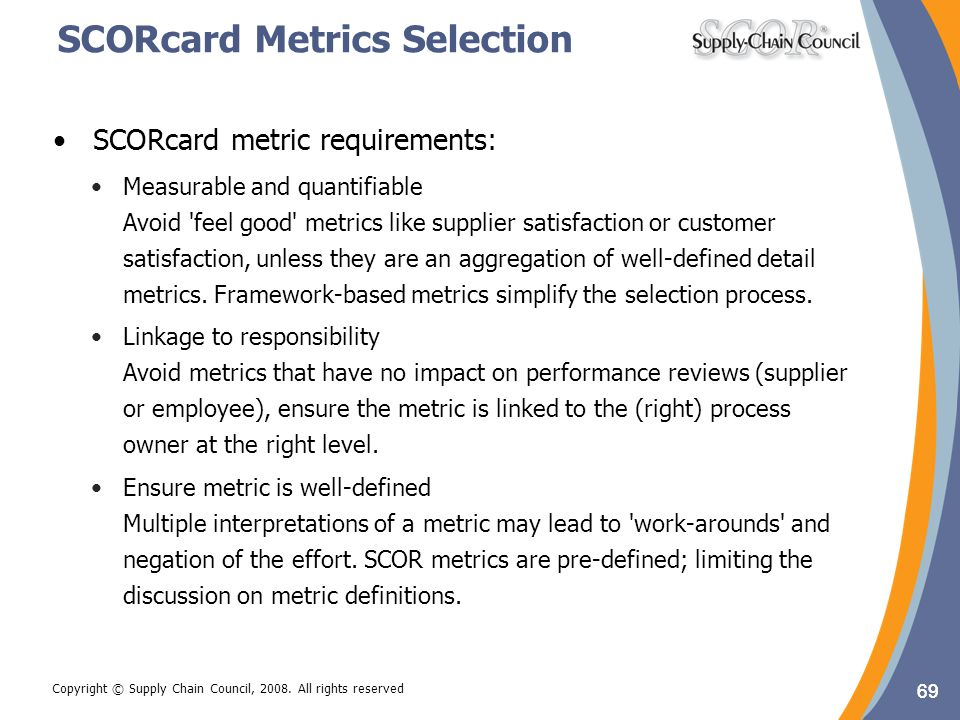 69 Copyright © Supply Chain Council, 2008. All rights reserved SCORcard Metrics Selection SCORcard metric requirements: Measurable and quantifiable Av