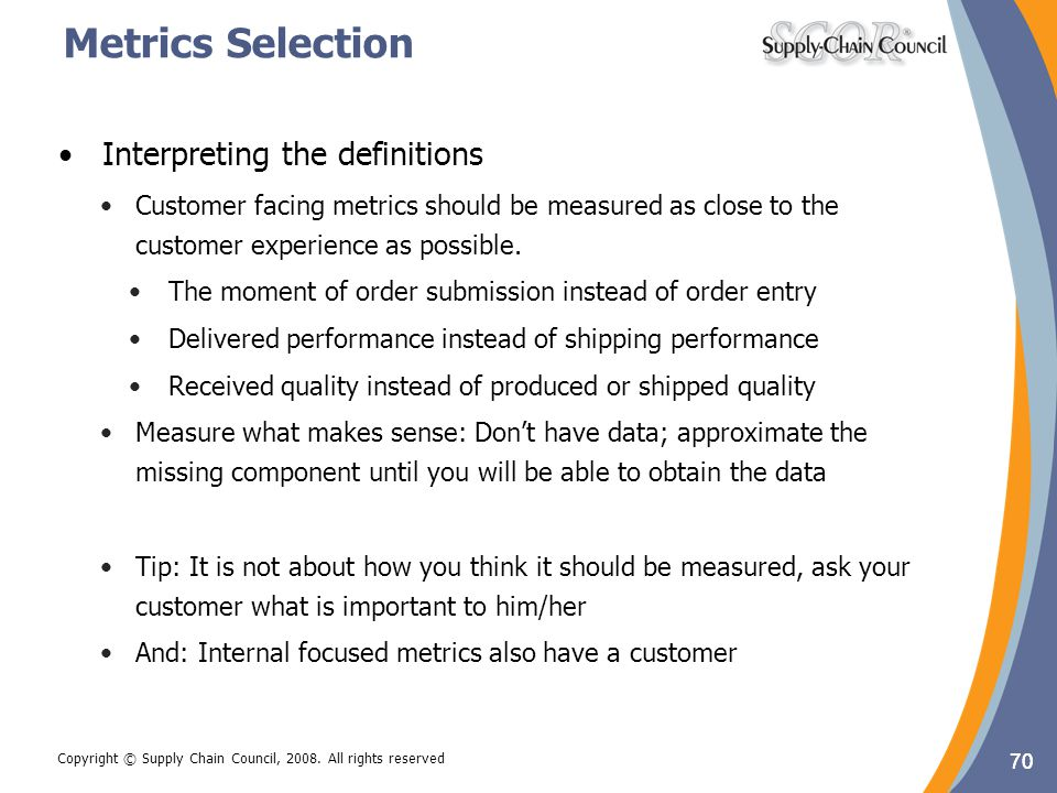 70 Copyright © Supply Chain Council, 2008. All rights reserved Metrics Selection Interpreting the definitions Customer facing metrics should be measur