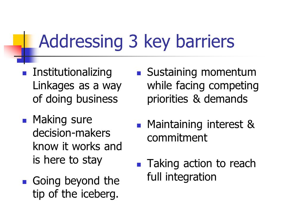Addressing 3 key barriers Institutionalizing Linkages as a way of doing business Making sure decision-makers know it works and is here to stay Going beyond the tip of the iceberg.