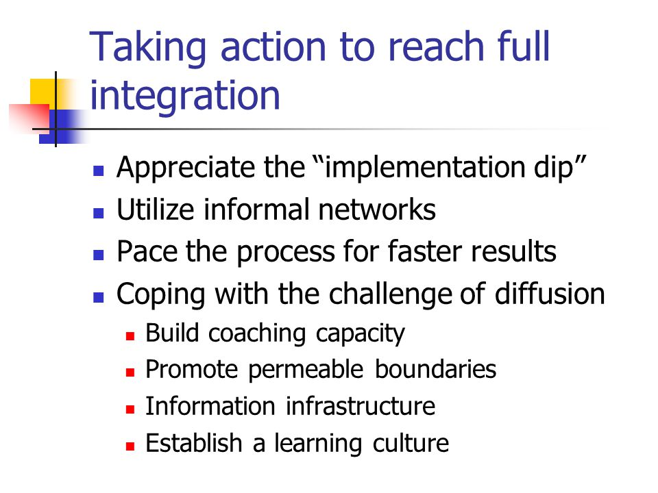 Taking action to reach full integration Appreciate the implementation dip Utilize informal networks Pace the process for faster results Coping with the challenge of diffusion Build coaching capacity Promote permeable boundaries Information infrastructure Establish a learning culture