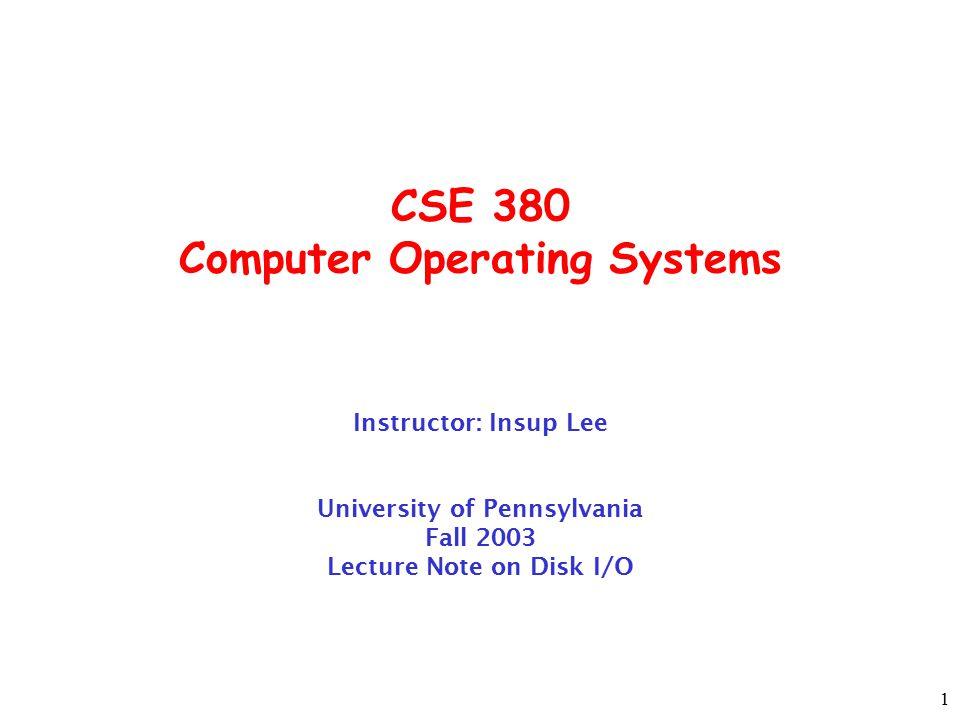 1 CSE 380 Computer Operating Systems Instructor: Insup Lee University of Pennsylvania Fall 2003 Lecture Note on Disk I/O