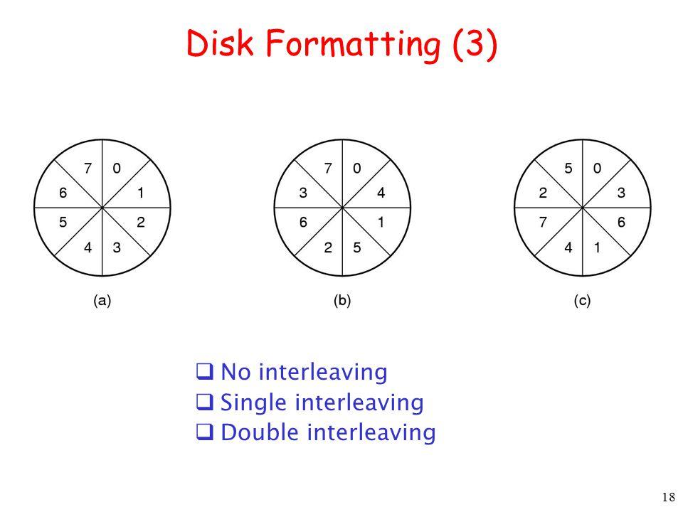 18 Disk Formatting (3)  No interleaving  Single interleaving  Double interleaving