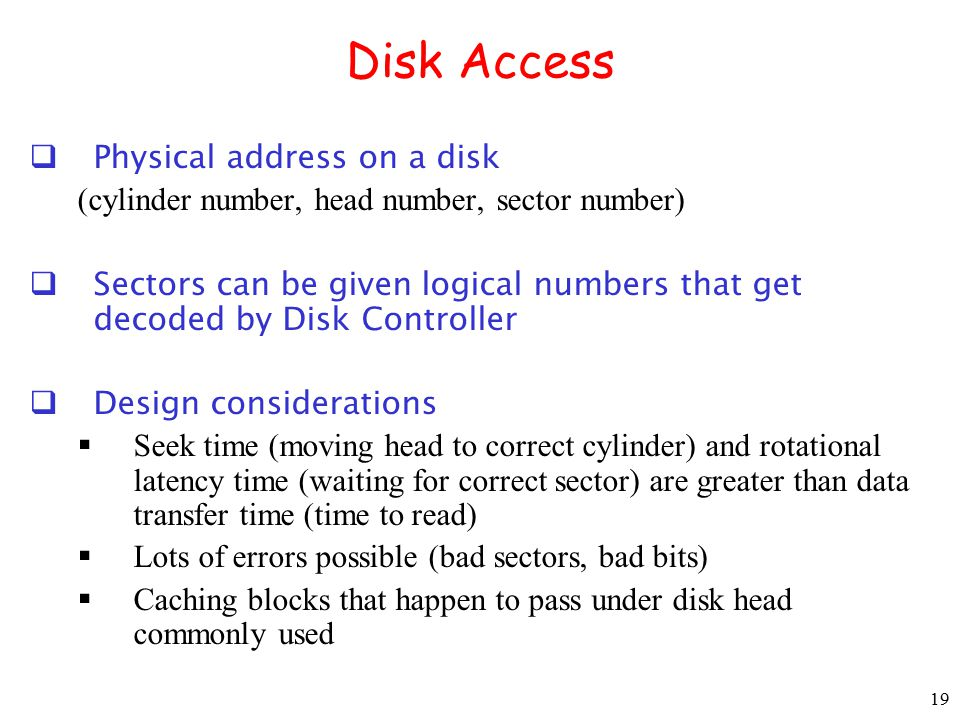 19 Disk Access  Physical address on a disk (cylinder number, head number, sector number)  Sectors can be given logical numbers that get decoded by D