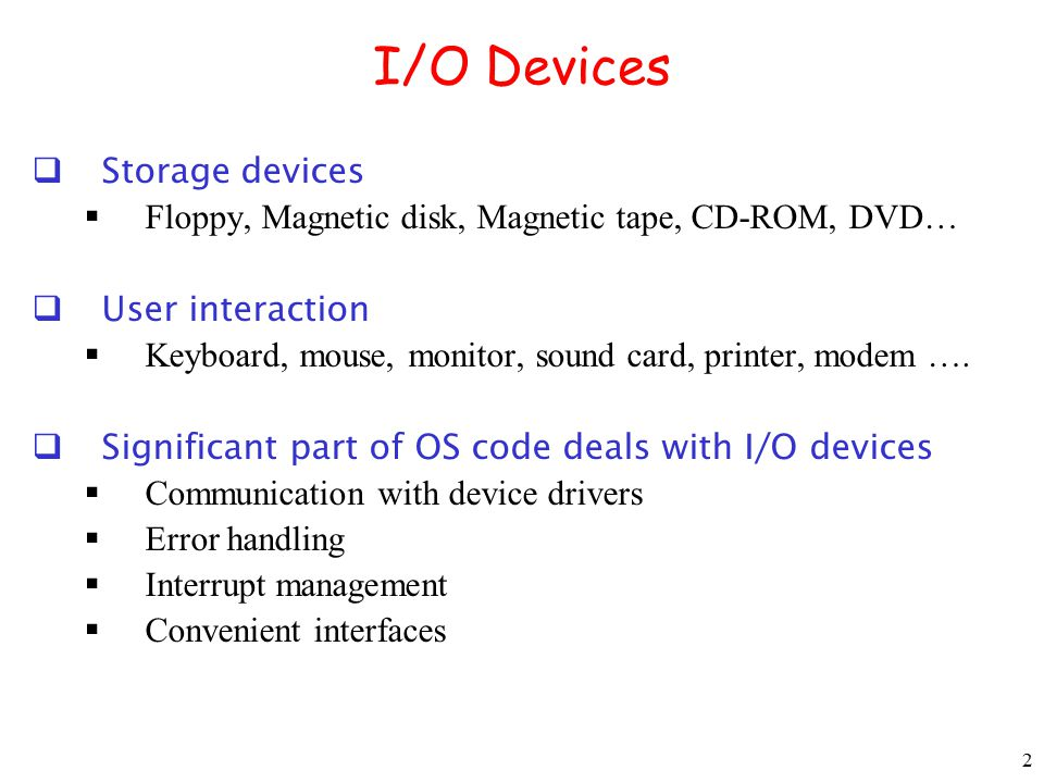 2 I/O Devices  Storage devices  Floppy, Magnetic disk, Magnetic tape, CD-ROM, DVD…  User interaction  Keyboard, mouse, monitor, sound card, printe