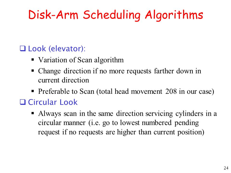 24 Disk-Arm Scheduling Algorithms  Look (elevator):  Variation of Scan algorithm  Change direction if no more requests farther down in current dire