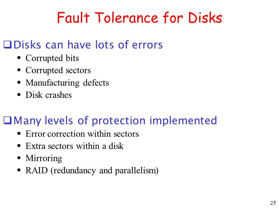 25 Fault Tolerance for Disks  Disks can have lots of errors  Corrupted bits  Corrupted sectors  Manufacturing defects  Disk crashes  Many levels