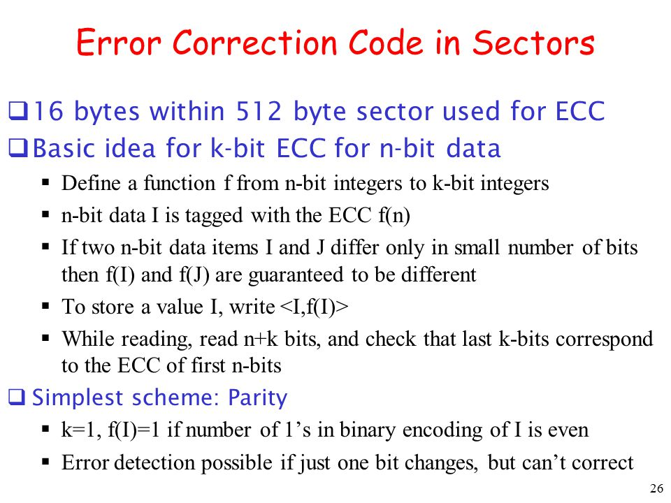 26 Error Correction Code in Sectors  16 bytes within 512 byte sector used for ECC  Basic idea for k-bit ECC for n-bit data  Define a function f fro