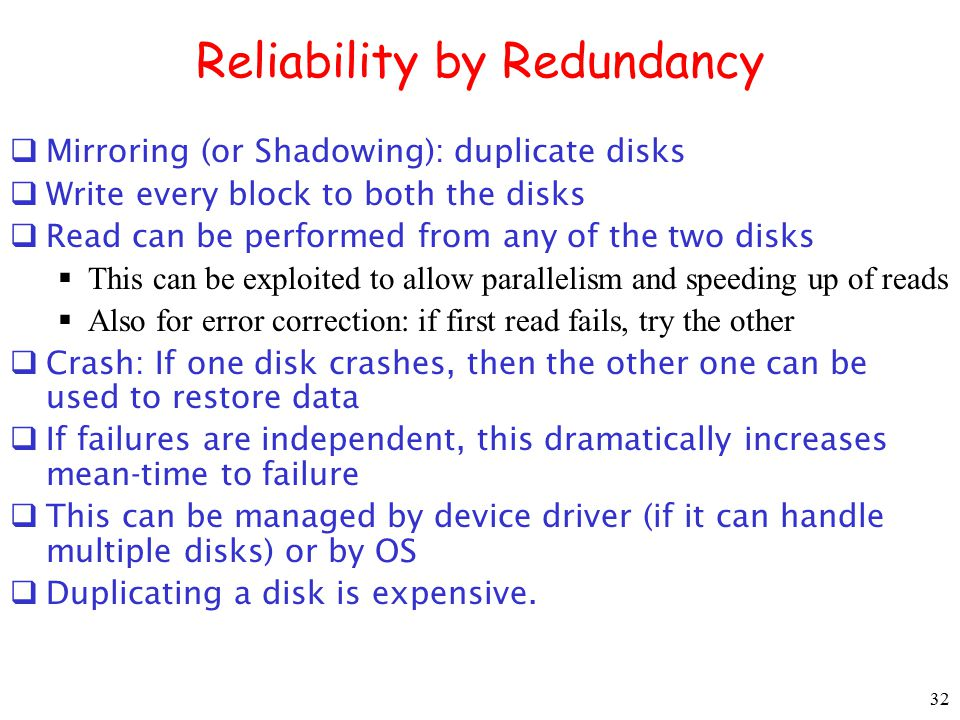 32 Reliability by Redundancy  Mirroring (or Shadowing): duplicate disks  Write every block to both the disks  Read can be performed from any of the