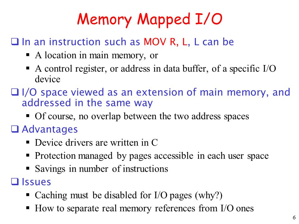 6 Memory Mapped I/O  In an instruction such as MOV R, L, L can be  A location in main memory, or  A control register, or address in data buffer, of