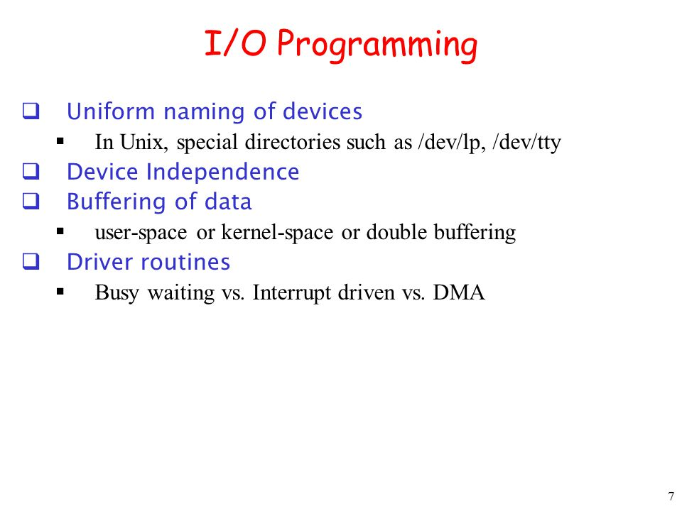 7 I/O Programming  Uniform naming of devices  In Unix, special directories such as /dev/lp, /dev/tty  Device Independence  Buffering of data  use
