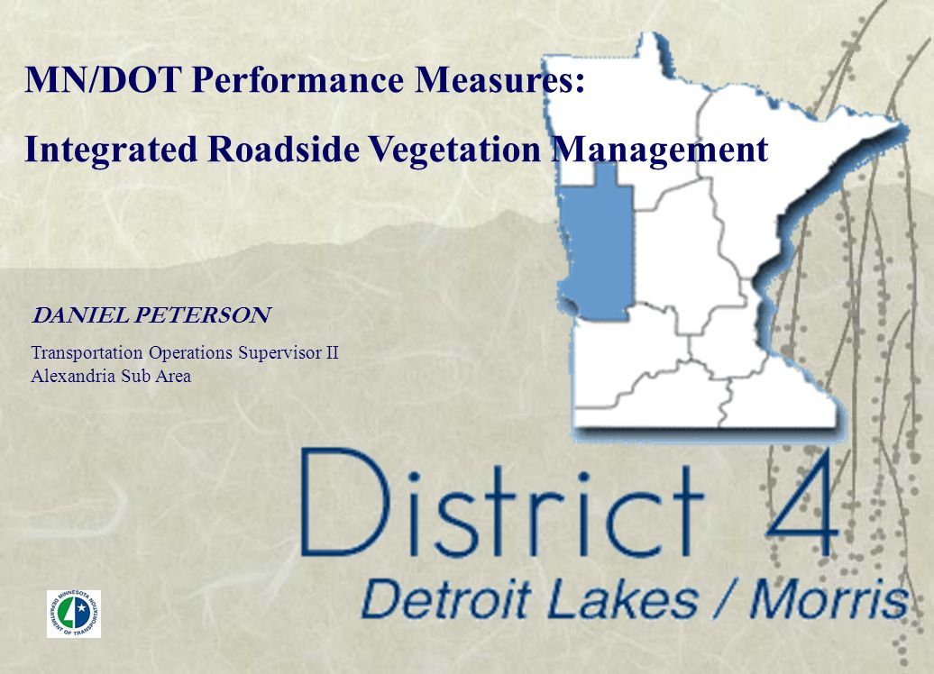 DANIEL PETERSON Transportation Operations Supervisor II Alexandria Sub Area MN/DOT Performance Measures: Integrated Roadside Vegetation Management