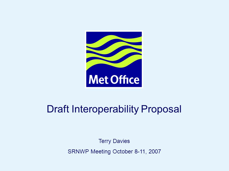 Page 1© Crown copyright 2007SRNWP 8-11 October 2007, Dubrovnik Draft Interoperability Proposal Terry Davies SRNWP Meeting October 8-11, 2007
