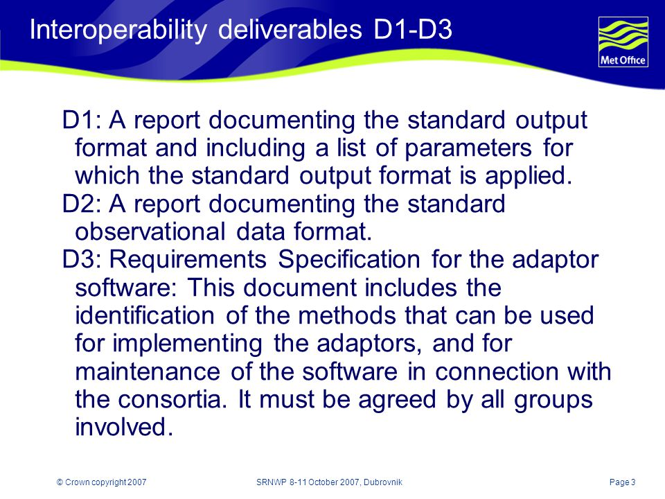Page 3© Crown copyright 2007SRNWP 8-11 October 2007, Dubrovnik Interoperability deliverables D1-D3 D1: A report documenting the standard output format and including a list of parameters for which the standard output format is applied.